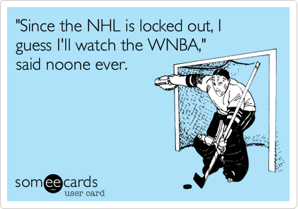 """""""Since the NHL is locked out, I guess I'll watch the WNBA,""""said noone ever."""