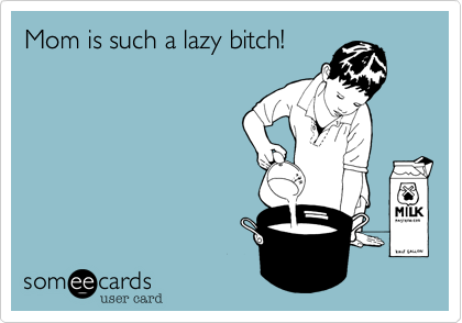 Mom is such a lazy bitch!