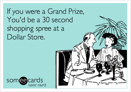 If you were a Grand Prize,You'd be a 30 secondshopping spree at aDollar Store.