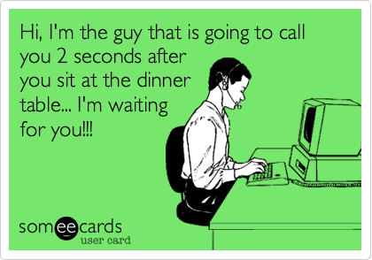 Hi, I'm the guy that is going to call you 2 seconds after