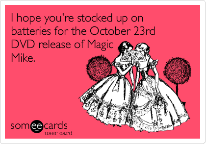 I hope you're stocked up on batteries for the October 23rd DVD release of MagicMike.