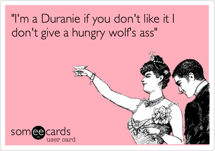"""I'm a Duranie if you don't like it I don't give a hungry wolf's ass"""