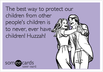 The best way to protect our children from otherpeople's children isto never, ever havechildren! Huzzah!