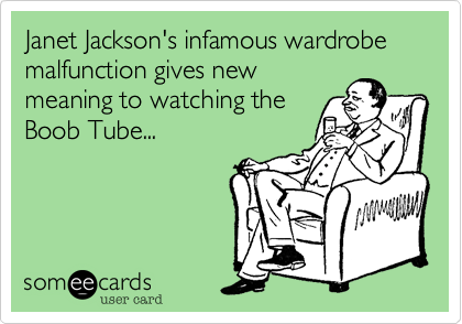 Janet Jackson's infamous wardrobe malfunction gives newmeaning to watching theBoob Tube...