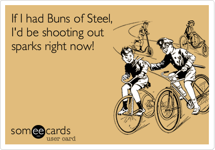 If I had Buns of Steel,I'd be shooting outsparks right now!