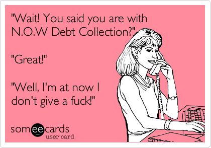 """Wait! You said you are with N.O.W Debt Collection?""