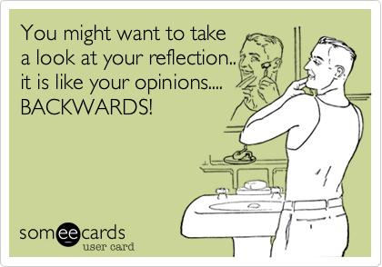You might want to take a look at your reflection..it is like your opinions....BACKWARDS!