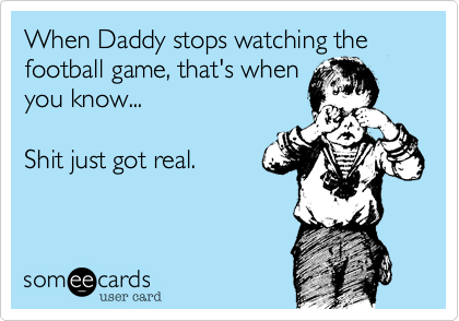 When Daddy stops watching the football game, that's when