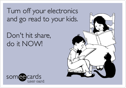 Turn off your electronicsand go read to your kids. Don't hit share, do it NOW!