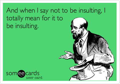 And when I say not to be insulting, I totally mean for it to