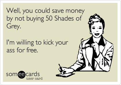 Well, you could save moneyby not buying 50 Shades ofGrey. I'm willing to kick yourass for free.