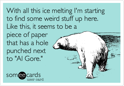 """With all this ice melting I'm starting to find some weird stuff up here. Like this, it seems to be apiece of paperthat has a holepunched nextto """"Al Gore."""""""