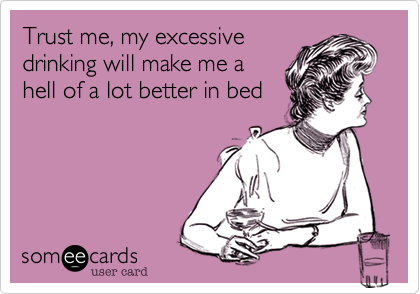 Trust me, my excessivedrinking will make me ahell of a lot better in bed
