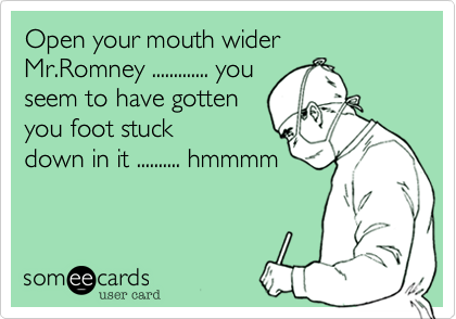 Open your mouth wider Mr.Romney ............. you
