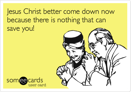 Jesus Christ better come down now because there is nothing that can save you!