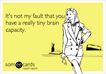 It's not my fault that you have a really tiny braincapacity.