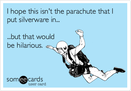 I hope this isn't the parachute that I put silverware in......but that wouldbe hilarious.