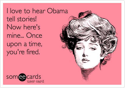 I love to hear Obamatell stories!Now here'smine... Once upon a time,you're fired.