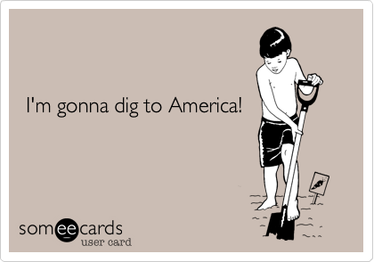 I'm gonna dig to America!