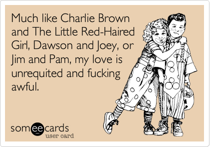 Much like Charlie Brownand The Little Red-HairedGirl, Dawson and Joey, orJim and Pam, my love isunrequited and fuckingawful.
