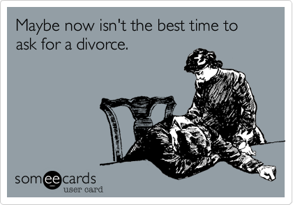 Maybe now isn't the best time to ask for a divorce.