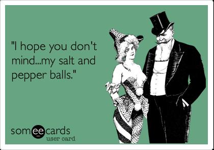 """I hope you don't mind...my salt andpepper balls."""