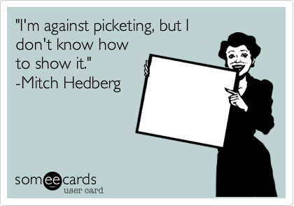 """""""I'm against picketing, but Idon't know howto show it.""""-Mitch Hedberg"""