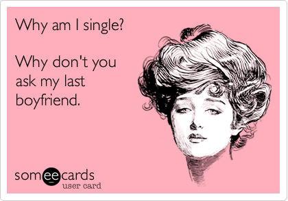 Why am I single?Why don't youask my lastboyfriend.