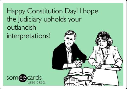 Happy Constitution Day! I hopethe Judiciary upholds your outlandishinterpretations!
