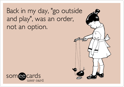 "Back in my day, ""go outside