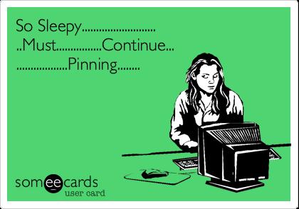 So Sleepy............................Must................Continue.....................Pinning........