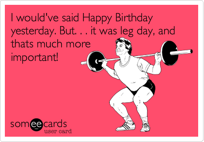 I would've said Happy Birthday yesterday. But. . . it was leg day, and thats much more
