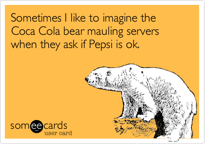 Sometimes I like to imagine the Coca Cola bear mauling servers when they ask if Pepsi is ok.
