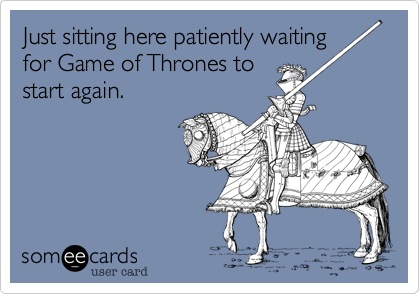 Just sitting here patiently waitingfor Game of Thrones tostart again.