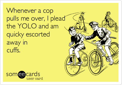 Whenever a coppulls me over, I pleadthe YOLO and amquicky escortedaway incuffs.