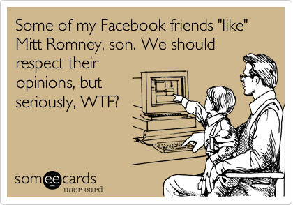 "Some of my Facebook friends ""like"" Mitt Romney, son. We should