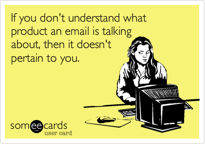 If you don't understand what product an email is talkingabout, then it doesn'tpertain to you.