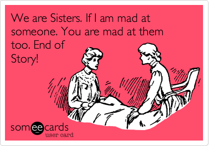 We are Sisters. If I am mad at someone. You are mad at them too. End ofStory!