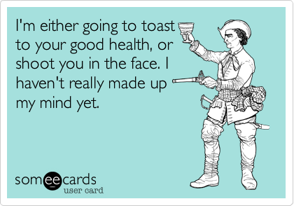 I'm either going to toast
