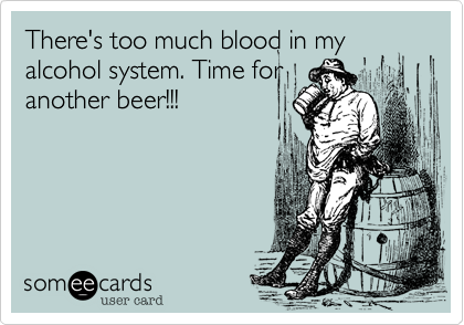 There's too much blood in my alcohol system. Time foranother beer!!!