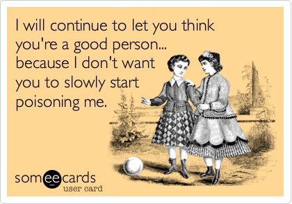 I will continue to let you think you're a good person...because I don't wantyou to slowly startpoisoning me.