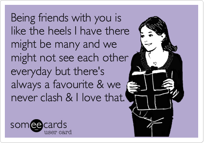 Being friends with you islike the heels I have theremight be many and wemight not see each othereveryday but there'salways a favourite & wenever clash & I love that.