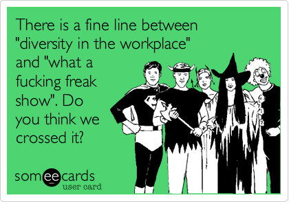 """There is a fine line between """"diversity in the workplace""""and """"what afucking freak show"""". Doyou think wecrossed it?"""
