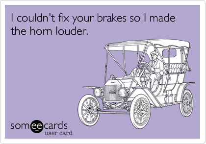 I couldn't fix your brakes so I made the horn louder.