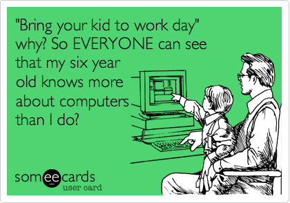 """""""Bring your kid to work day""""why? So EVERYONE can seethat my six yearold knows moreabout computersthan I do?"""