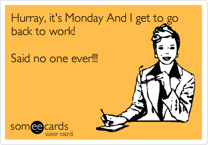 Hurray, it's Monday And I get to go back to work!Said no one ever!!!