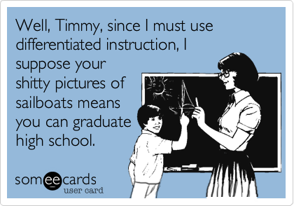 Well, Timmy, since I must use differentiated instruction, Isuppose yourshitty pictures ofsailboats meansyou can graduatehigh school.