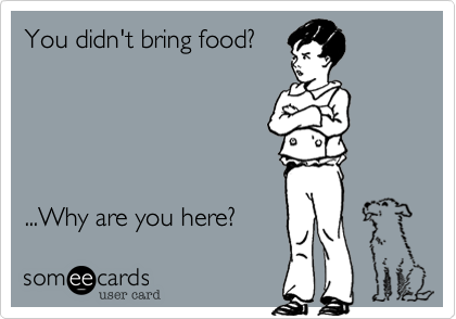 You didn't bring food?    ...Why are you here?