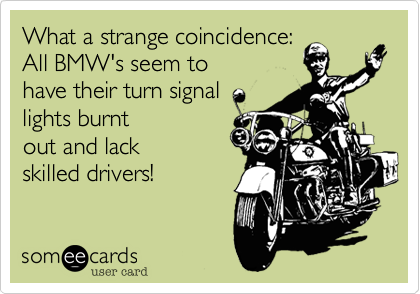 What a strange coincidence: All BMW's seem to have their turn signal lights burntout and lack skilled drivers!