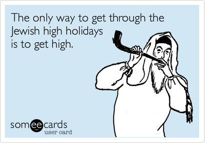 The only way to get through the Jewish high holidays